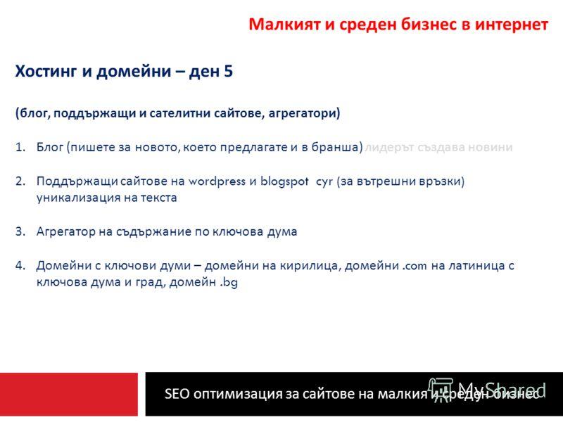 SEO оптимизация за сайтове на малкия и среден бизнес Малкият и среден бизнес в интернет Хостинг и домейни – ден 5 ( блог, поддържащи и сателитни сайтове, агрегатори ) 1.Блог ( пишете за новото, което предлагате и в бранша ) лидерът създава новини 2.П