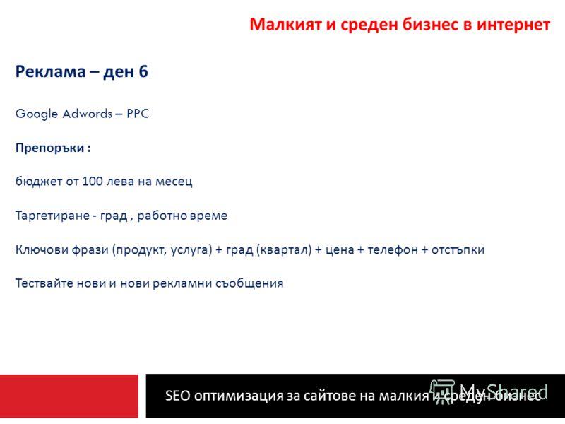 SEO оптимизация за сайтове на малкия и среден бизнес Малкият и среден бизнес в интернет Реклама – ден 6 Google Adwords – PPC Препоръки : бюджет от 100 лева на месец Таргетиране - град, работно време Ключови фрази ( продукт, услуга ) + град ( квартал