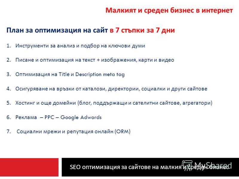 SEO оптимизация за сайтове на малкия и среден бизнес Малкият и среден бизнес в интернет План за оптимизация на сайт в 7 стъпки за 7 дни 1.Инструменти за анализ и подбор на ключови думи 2.Писане и оптимизация на текст + изображения, карти и видео 3.Оп