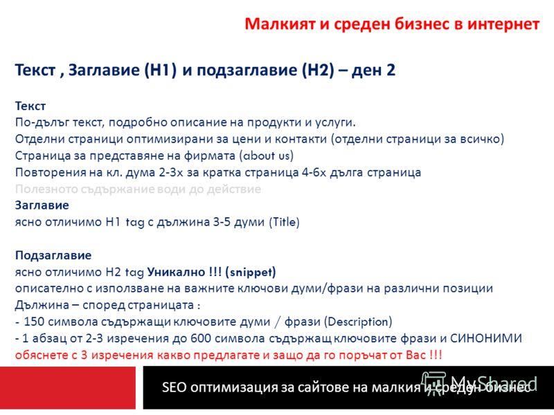 SEO оптимизация за сайтове на малкия и среден бизнес Малкият и среден бизнес в интернет Текст, Заглавие (H1) и подзаглавие (H2) – ден 2 Текст По - дълъг текст, подробно описание на продукти и услуги. Отделни страници оптимизирани за цени и контакти (