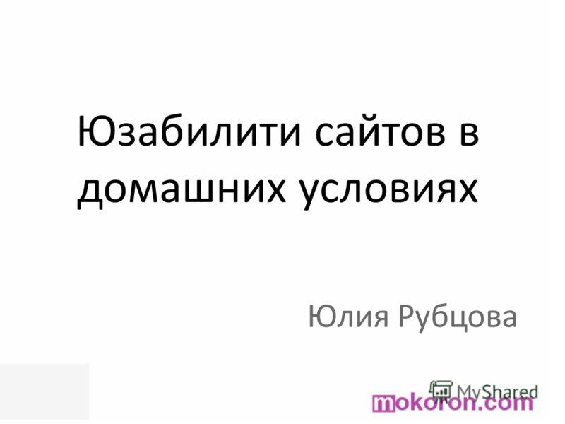 Юзабилити сайтов в домашних условиях Юлия Рубцова