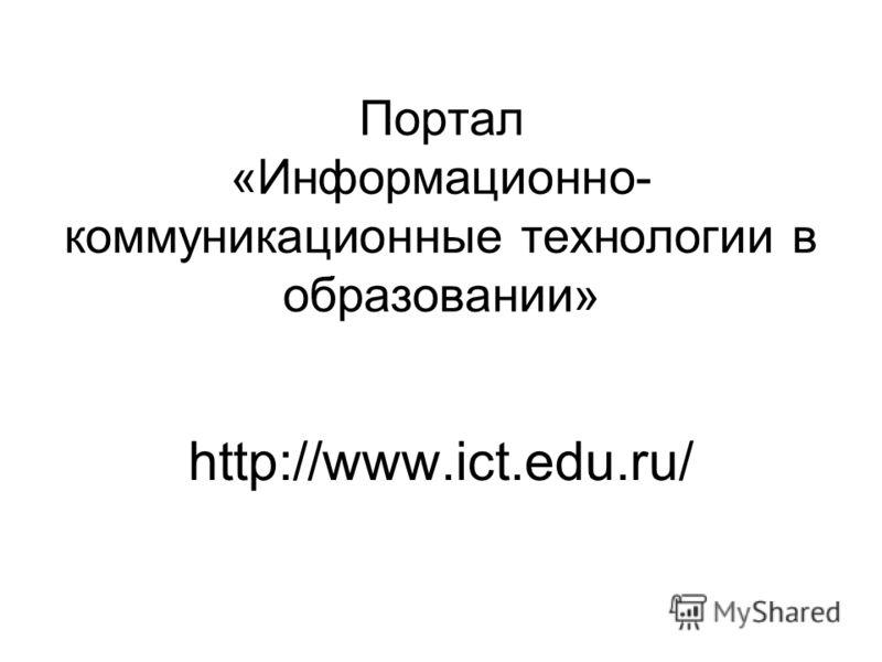 Портал «Информационно- коммуникационные технологии в образовании» http://www.ict.edu.ru/