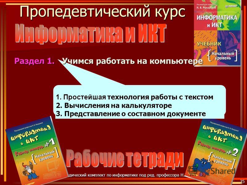 Пропедевтический курс 35 Учебно-методический комплект по информатике под ред. профессора Н.В. Макаровой 1. Простейшая технология работы с текстом 2. Вычисления на калькуляторе 3. Представление о составном документе Учимся работать на компьютере Разде
