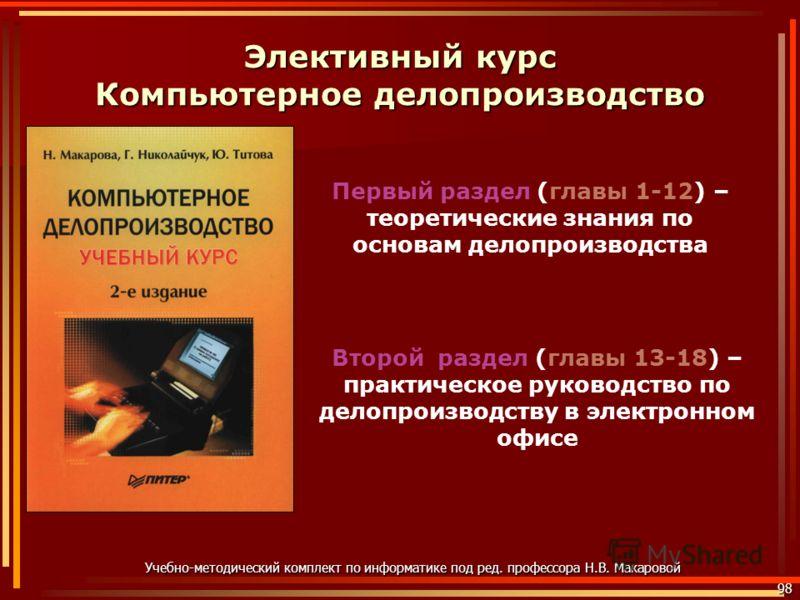 Элективный курс Компьютерное делопроизводство 98 Учебно-методический комплект по информатике под ред. профессора Н.В. Макаровой Первый раздел (главы 1-12) – теоретические знания по основам делопроизводства Второй раздел (главы 13-18) – практическое р