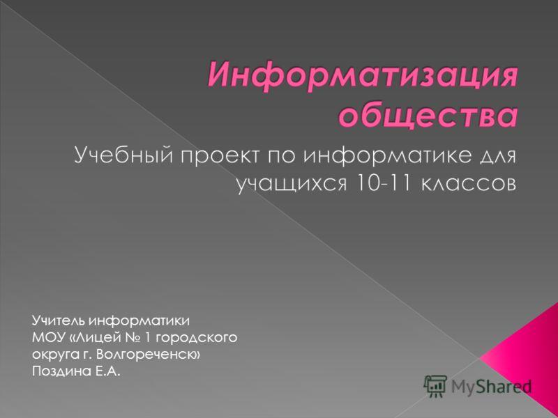 Учитель информатики МОУ «Лицей 1 городского округа г. Волгореченск» Поздина Е.А.
