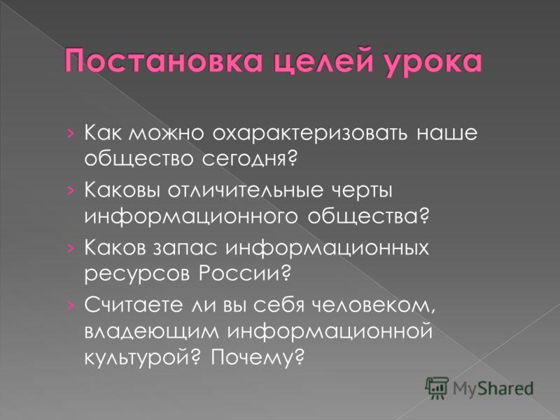 Как можно охарактеризовать наше общество сегодня? Каковы отличительные черты информационного общества? Каков запас информационных ресурсов России? Считаете ли вы себя человеком, владеющим информационной культурой? Почему?