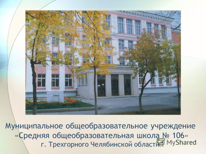 Муниципальное общеобразовательное учреждение «Средняя общеобразовательная школа 106» г. Трехгорного Челябинской области