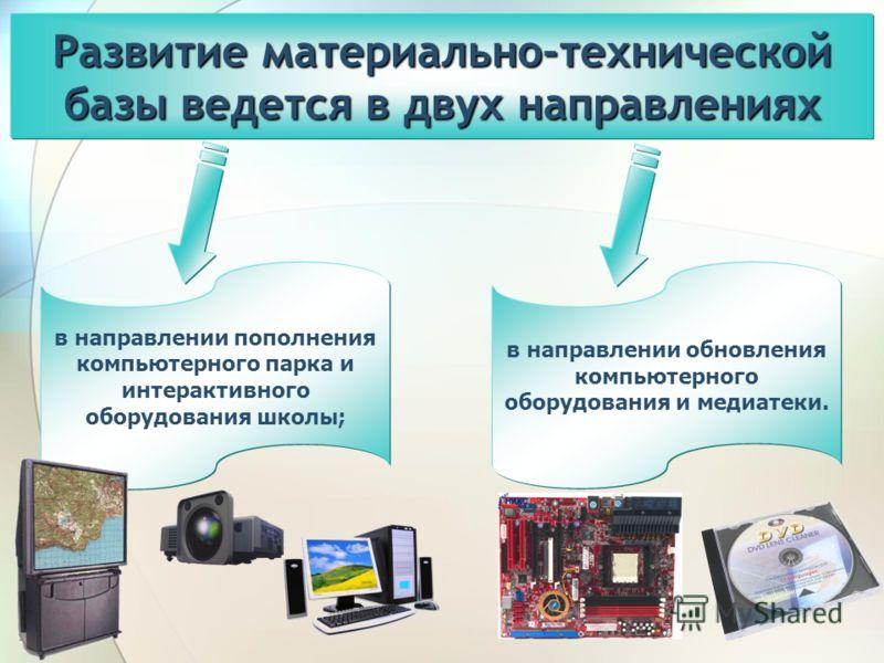Развитие материально-технической базы ведется в двух направлениях в направлении пополнения компьютерного парка и интерактивного оборудования школы; в направлении обновления компьютерного оборудования и медиатеки.