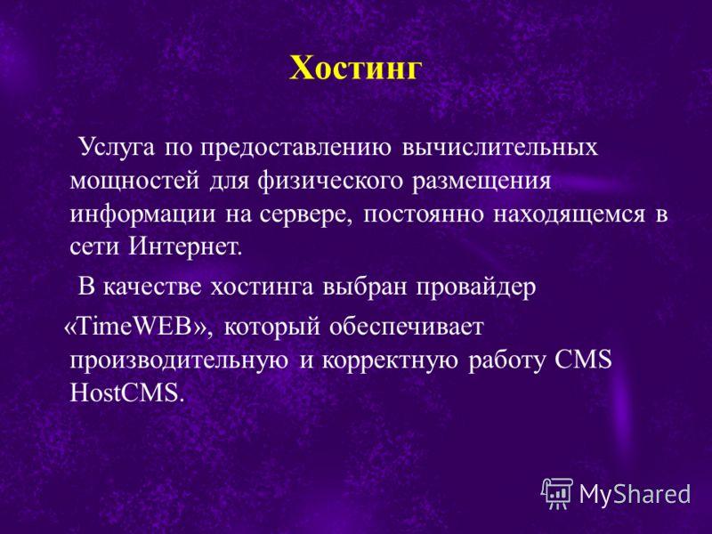 Услуга по предоставлению вычислительных мощностей для физического размещения информации на сервере, постоянно находящемся в сети Интернет. В качестве хостинга выбран провайдер «TimeWEB», который обеспечивает производительную и корректную работу CMS H