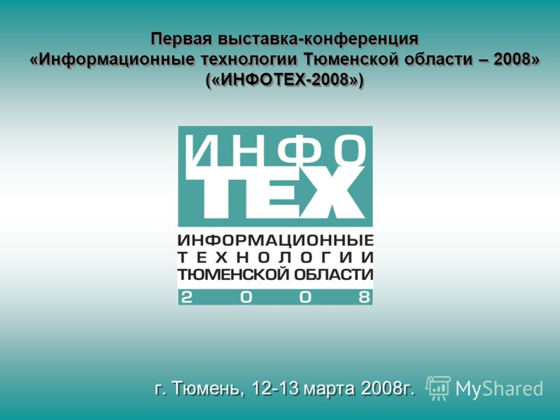 Первая выставка-конференция «Информационные технологии Тюменской области – 2008» («ИНФОТЕХ-2008») г. Тюмень, 12-13 марта 2008г.