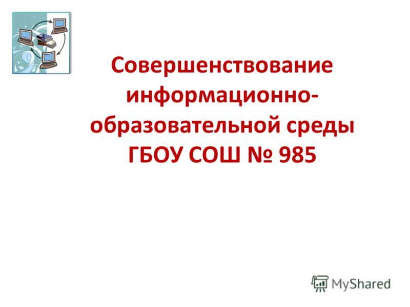 Совершенствование информационно- образовательной среды ГБОУ СОШ 985