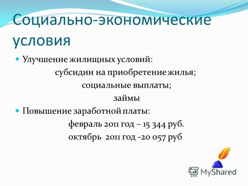 Социально-экономические условия Улучшение жилищных условий: субсидии на приобретение жилья; социальные выплаты; займы Повышение заработной платы: февраль 2011 год – 15 344 руб. октябрь 2011 год -20 057 руб
