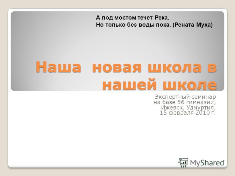 Наша новая школа в нашей школе Экспертный семинар на базе 56 гимназии, Ижевск, Удмуртия, 15 февраля 2010 г. А под мостом течет Река. Но только без воды пока. (Рената Муха)