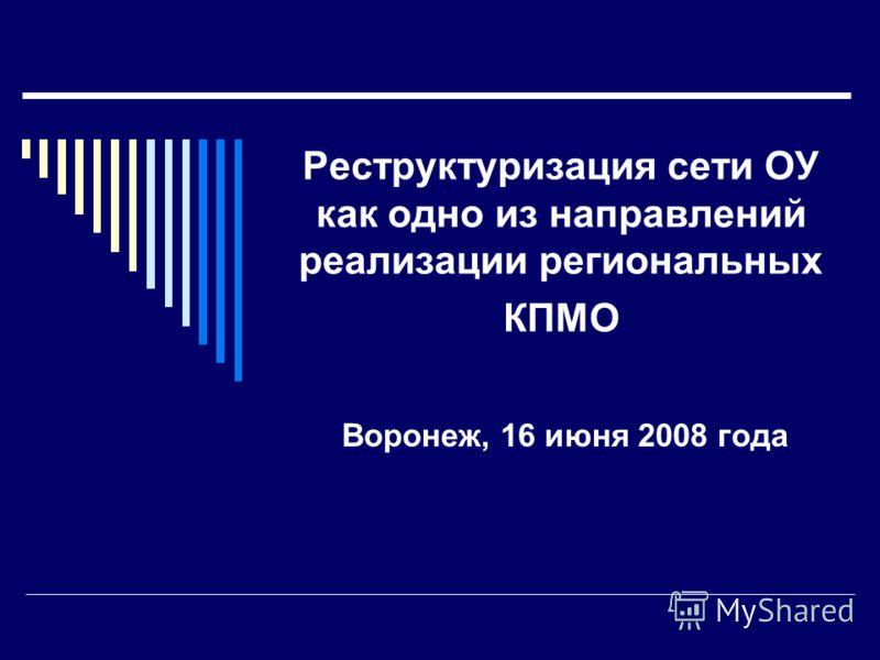Реструктуризация сети ОУ как одно из направлений реализации региональных КПМО Воронеж, 16 июня 2008 года