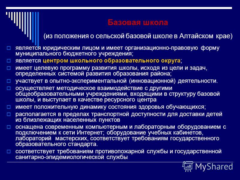 Базовая школа (из положения о сельской базовой школе в Алтайском крае) является юридическим лицом и имеет организационно-правовую форму муниципального бюджетного учреждения; является центром школьного образовательного округа; имеет целевую программу