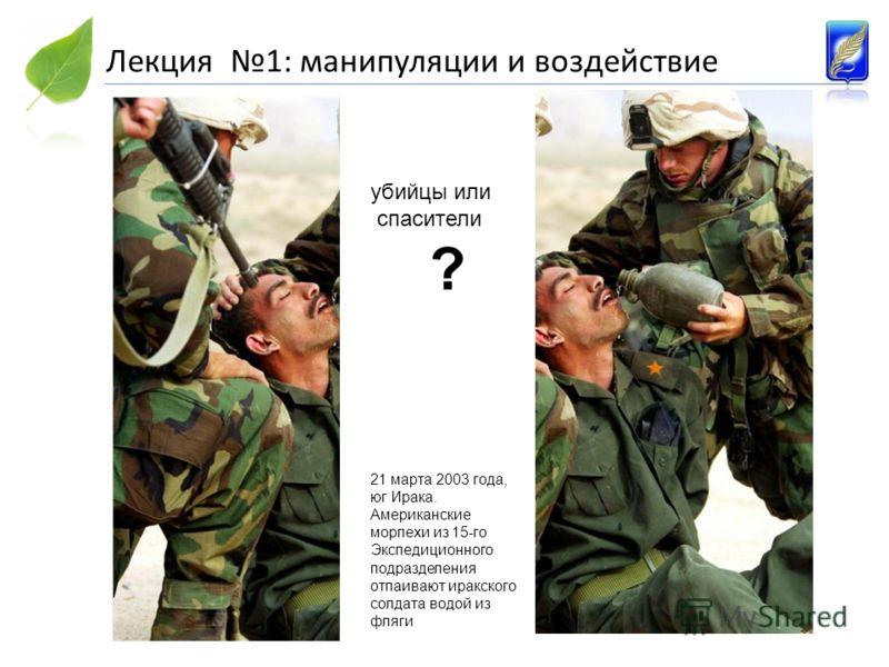 Лекция 1: манипуляции и воздействие 21 марта 2003 года, юг Ирака. Американские морпехи из 15-го Экспедиционного подразделения отпаивают иракского солдата водой из фляги убийцы или спасители ?