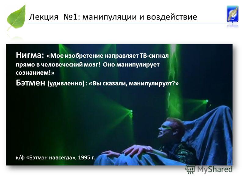 Нигма: «Мое изобретение направляет ТВ-сигнал прямо в человеческий мозг! Оно манипулирует сознанием!» Бэтмен (удивленно) : «Вы сказали, манипулирует?» к/ф «Бэтмэн навсегда», 1995 г. Лекция 1: манипуляции и воздействие