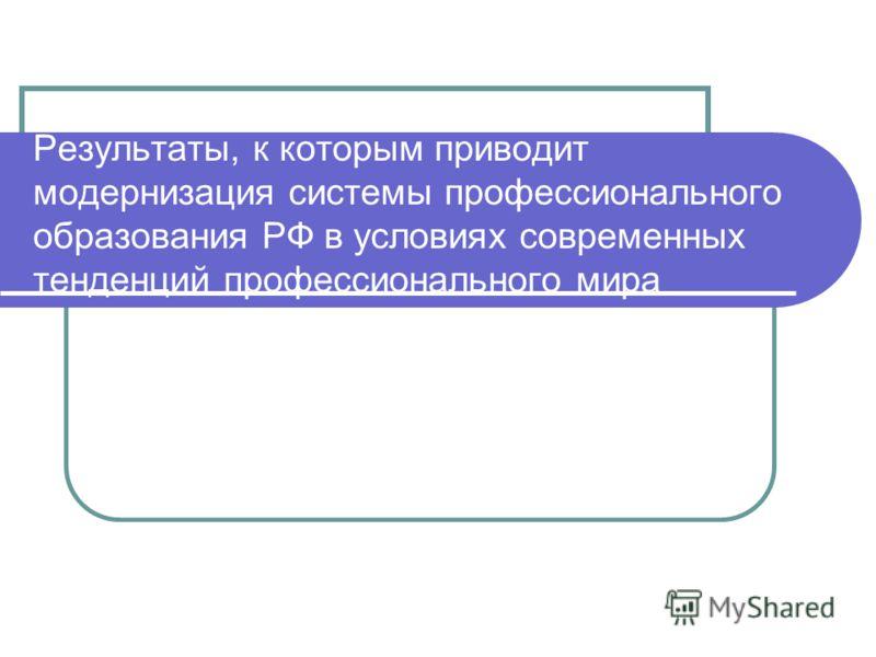 Результаты, к которым приводит модернизация системы профессионального образования РФ в условиях современных тенденций профессионального мира