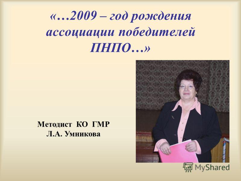 «…2009 – год рождения ассоциации победителей ПНПО…» Методист КО ГМР Л.А. Умникова