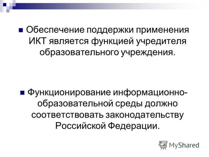 Обеспечение поддержки применения ИКТ является функцией учредителя образовательного учреждения. Функционирование информационно- образовательной среды должно соответствовать законодательству Российской Федерации.
