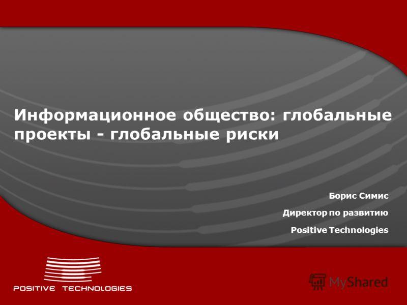 Информационное общество: глобальные проекты - глобальные риски Борис Симис Директор по развитию Positive Technologies