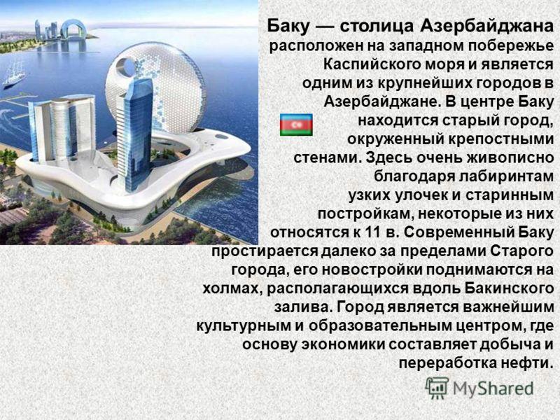 Баку столица Азербайджана расположен на западном побережье Каспийского моря и является одним из крупнейших городов в Азербайджане. В центре Баку находится старый город, окруженный крепостными стенами. Здесь очень живописно благодаря лабиринтам узких