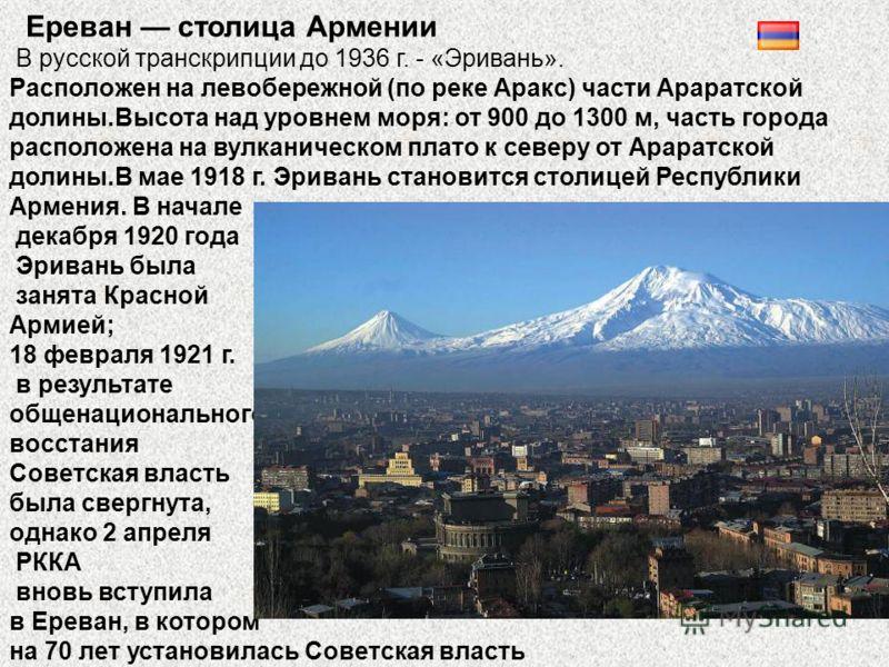 Ереван столица Армении В русской транскрипции до 1936 г. - «Эривань». Расположен на левобережной (по реке Аракс) части Араратской долины.Высота над уровнем моря: от 900 до 1300 м, часть города расположена на вулканическом плато к северу от Араратской