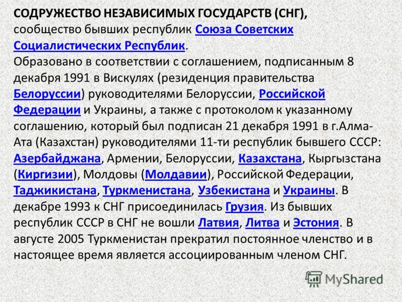 СОДРУЖЕСТВО НЕЗАВИСИМЫХ ГОСУДАРСТВ (СНГ), сообщество бывших республик Союза Советских Социалистических Республик.Союза Советских Социалистических Республик Образовано в соответствии с соглашением, подписанным 8 декабря 1991 в Вискулях (резиденция пра