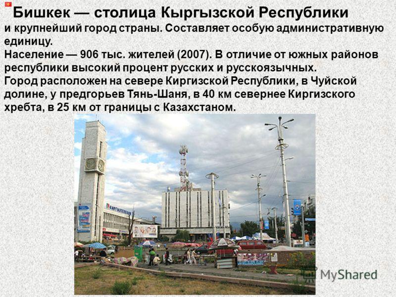 Бишкек столица Кыргызской Республики и крупнейший город страны. Составляет особую административную единицу. Население 906 тыс. жителей (2007). В отличие от южных районов республики высокий процент русских и русскоязычных. Город расположен на севере К