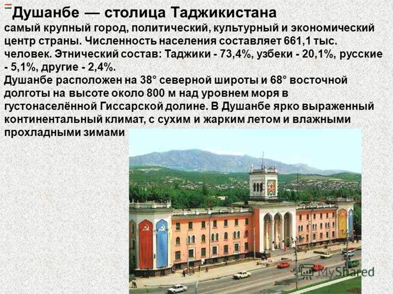 Душанбе столица Таджикистана самый крупный город, политический, культурный и экономический центр страны. Численность населения составляет 661,1 тыс. человек. Этнический состав: Таджики - 73,4%, узбеки - 20,1%, русские - 5,1%, другие - 2,4%. Душанбе р