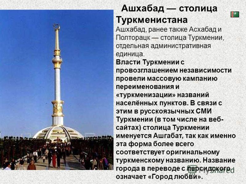 Ашхабад столица Туркменистана Ашхабад, ранее также Асхабад и Полторацк столица Туркмении, отдельная административная единица. Власти Туркмении с провозглашением независимости провели массовую кампанию переименования и «туркменизации» названий населён