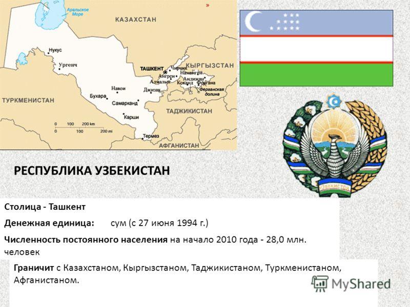 Столица - Ташкент Денежная единица: сум (с 27 июня 1994 г.) Численность постоянного населения на начало 2010 года - 28,0 млн. человек Граничит с Казахстаном, Кыргызстаном, Таджикистаном, Туркменистаном, Афганистаном. РЕСПУБЛИКА УЗБЕКИСТАН