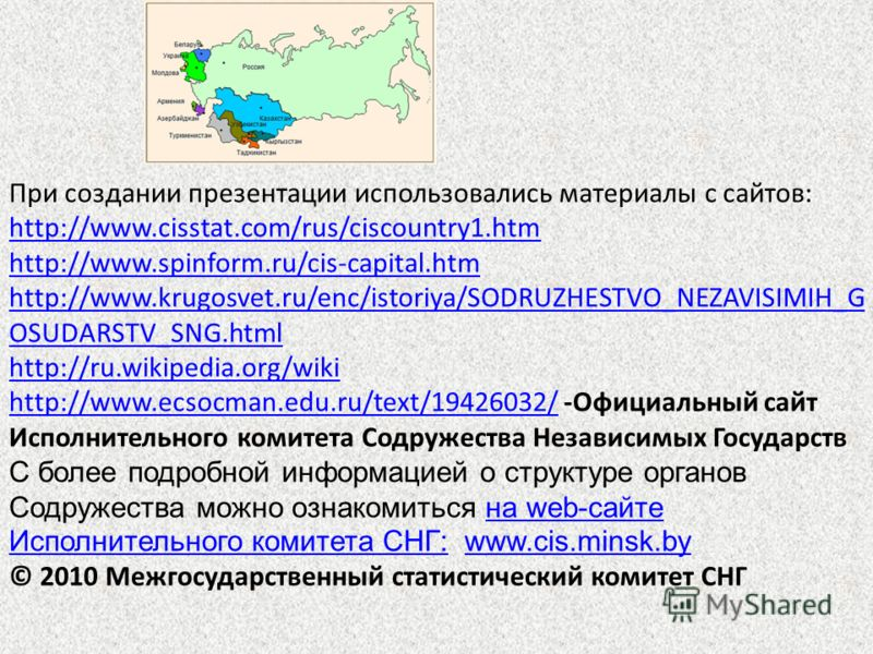 При создании презентации использовались материалы с сайтов: http://www.cisstat.com/rus/ciscountry1.htm http://www.spinform.ru/cis-capital.htm http://www.krugosvet.ru/enc/istoriya/SODRUZHESTVO_NEZAVISIMIH_G OSUDARSTV_SNG.html http://ru.wikipedia.org/w