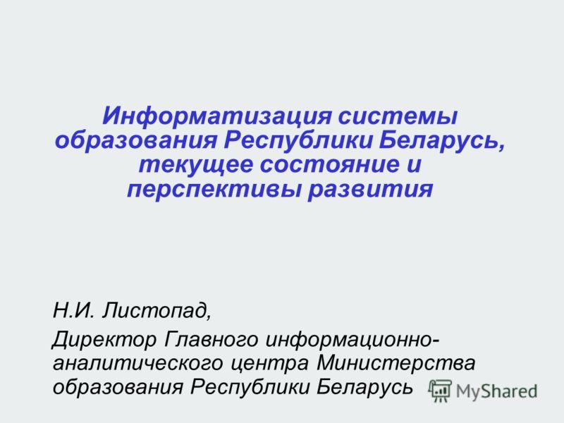 Информатизация системы образования Республики Беларусь, текущее состояние и перспективы развития Н.И. Листопад, Директор Главного информационно- аналитического центра Министерства образования Республики Беларусь