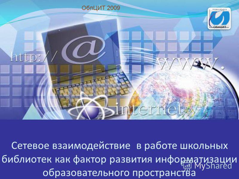 Сетевое взаимодействие в работе школьных библиотек как фактор развития информатизации образовательного пространства ОбпЦИТ 2009