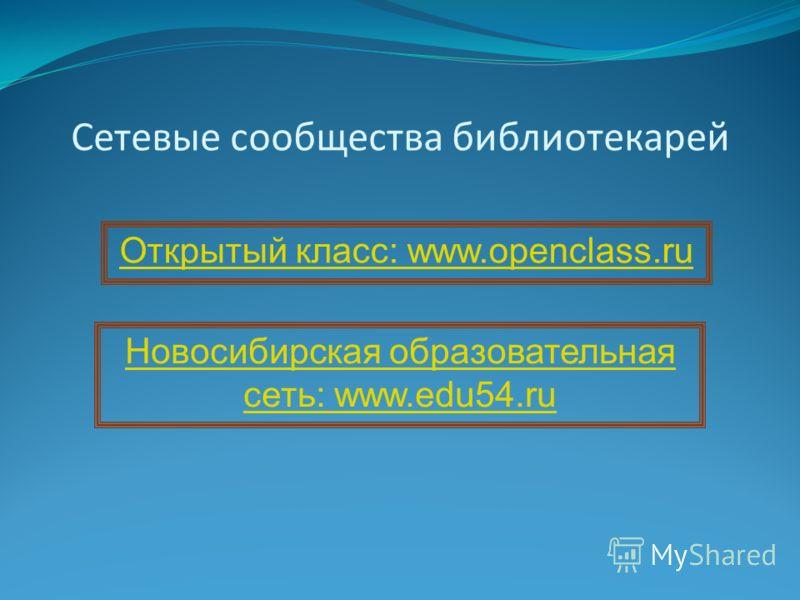 Сетевые сообщества библиотекарей Открытый класс: www.openclass.ru Новосибирская образовательная сеть: www.edu54.ru