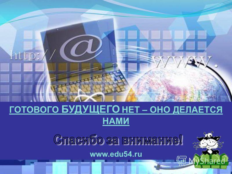 ГОТОВОГО БУДУЩЕГО НЕТ – ОНО ДЕЛАЕТСЯ НАМИ www.edu54.ru