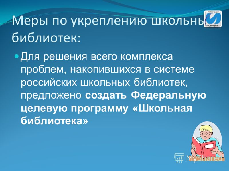 Меры по укреплению школьных библиотек: Для решения всего комплекса проблем, накопившихся в системе российских школьных библиотек, предложено создать Федеральную целевую программу «Школьная библиотека»