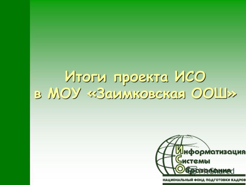 Итоги проекта ИСО в МОУ «Заимковская ООШ»