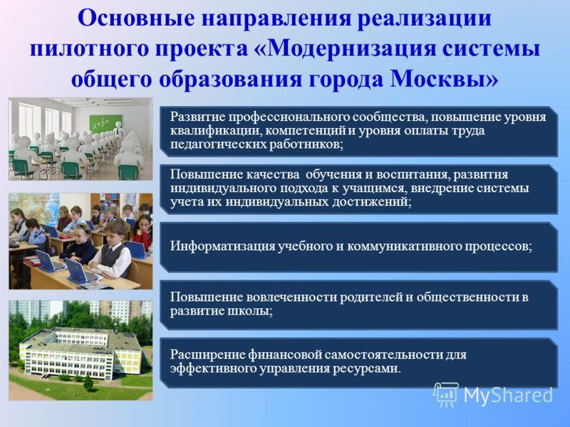 Основные направления реализации пилотного проекта «Модернизация системы общего образования города Москвы» Развитие профессионального сообщества, повышение уровня квалификации, компетенций и уровня оплаты труда педагогических работников; Повышение кач