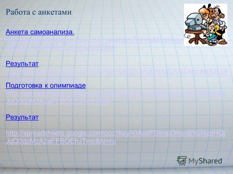 Работа с анкетами Анкета самоанализа. http://spreadsheets.google.com/viewform?hl=ru&formkey=dEZOa2Jwb nMzR3k1NU1BQzE2VnUwQlE6MA Результат http://spreadsheets.google.com/ccc?key=0AntiFDknpDmedEZOa2JwbnMzR3k1N U1BQzE2VnUwQlE&hl=ru Подготовка к олимпиад