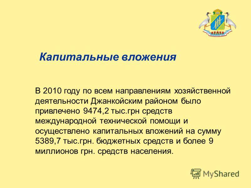 Капитальные вложения В 2010 году по всем направлениям хозяйственной деятельности Джанкойским районом было привлечено 9474,2 тыс.грн средств международной технической помощи и осуществлено капитальных вложений на сумму 5389,7 тыс.грн. бюджетных средст