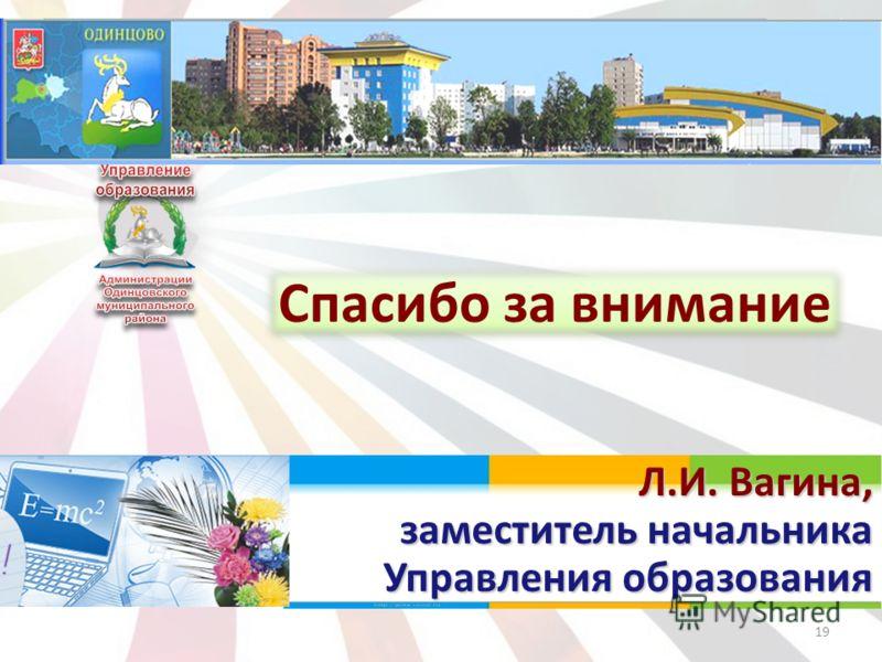 19 Спасибо за внимание Л.И. Вагина, заместитель начальника Управления образования