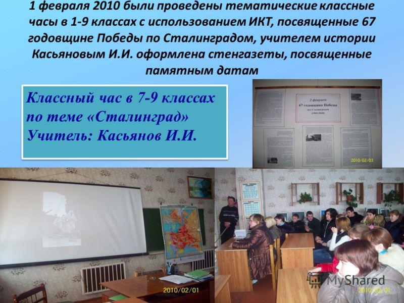 1 февраля 2010 были проведены тематические классные часы в 1-9 классах с использованием ИКТ, посвященные 67 годовщине Победы по Сталинградом, учителем истории Касьяновым И.И. оформлена стенгазеты, посвященные памятным датам Классный час в 7-9 классах
