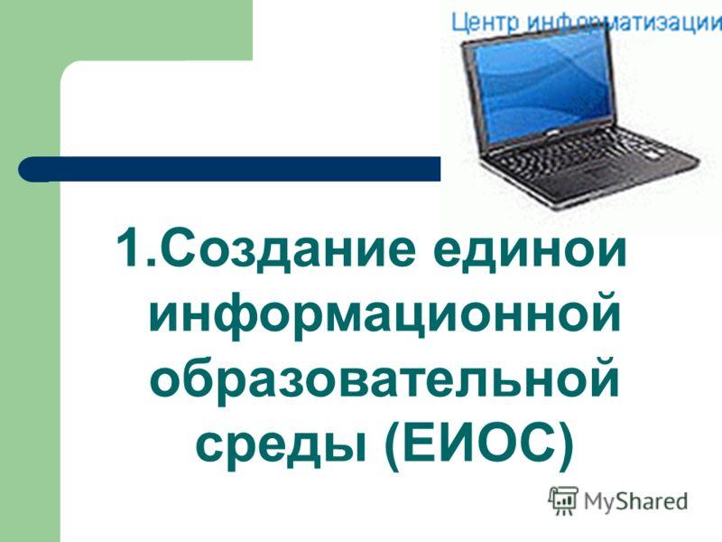 1.Создание единой информационной образовательной среды (ЕИОС)