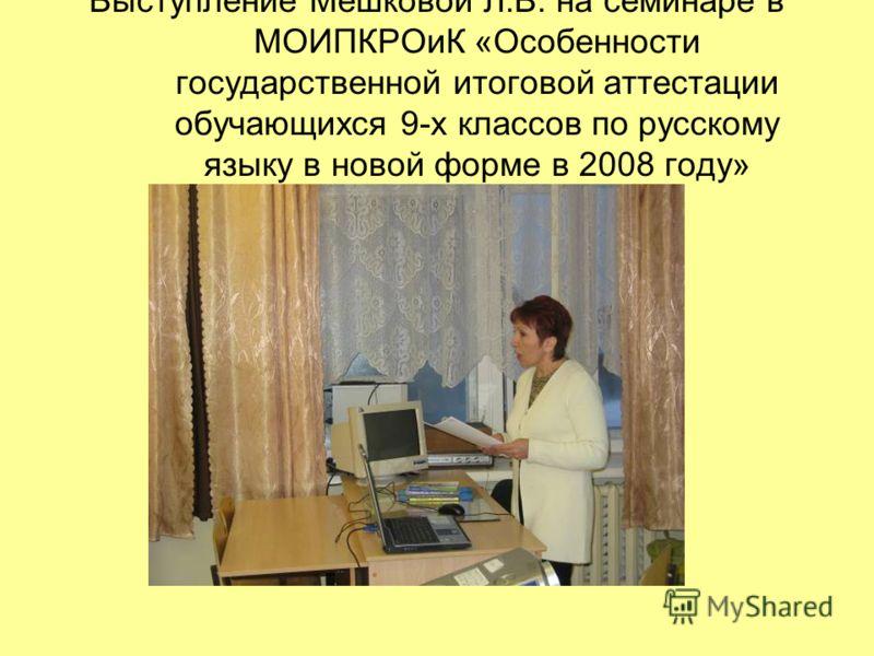 Выступление Мешковой Л.В. на семинаре в МОИПКРОиК «Особенности государственной итоговой аттестации обучающихся 9-х классов по русскому языку в новой форме в 2008 году»