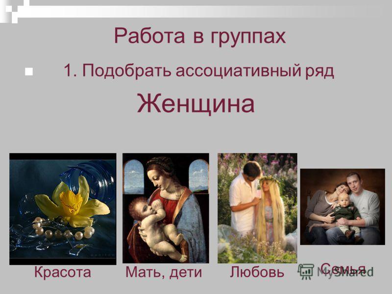 Работа в группах 1. Подобрать ассоциативный ряд Женщина Мать, детиКрасотаЛюбовь Семья