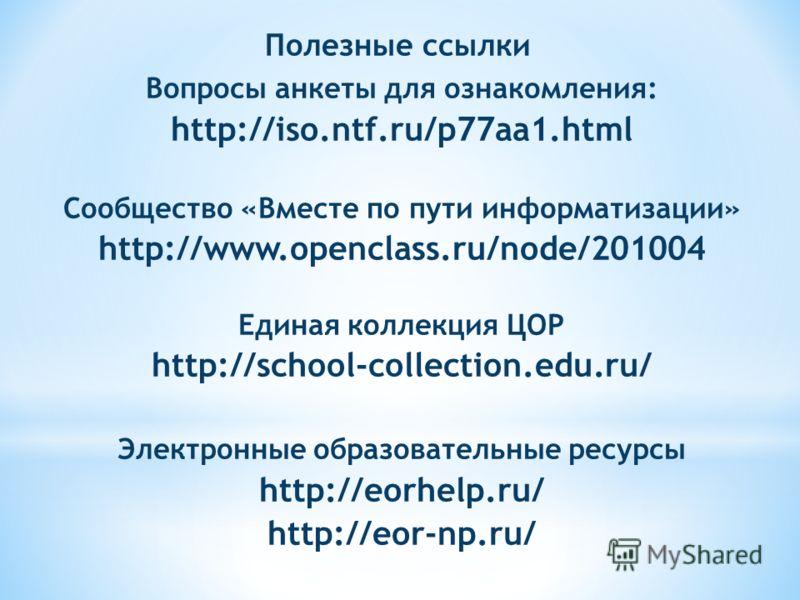 Вопросы анкеты для ознакомления: http://iso.ntf.ru/p77aa1.html Сообщество «Вместе по пути информатизации» http://www.openclass.ru/node/201004 Единая коллекция ЦОР http://school-collection.edu.ru/ Электронные образовательные ресурсы http://eorhelp.ru/