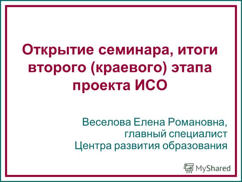 Открытие семинара, итоги второго (краевого) этапа проекта ИСО Веселова Елена Романовна, главный специалист Центра развития образования