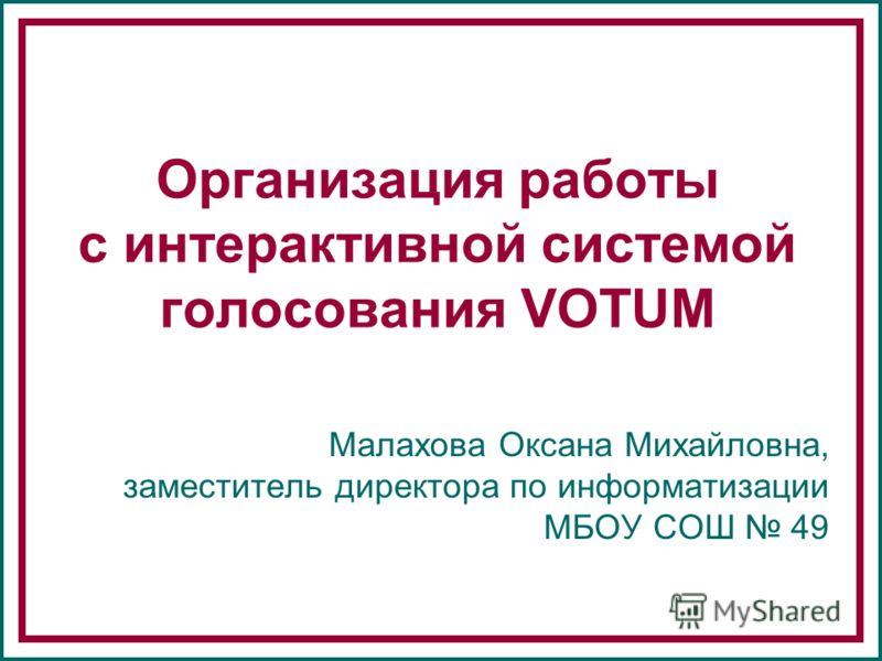 Организация работы с интерактивной системой голосования VOTUM Малахова Оксана Михайловна, заместитель директора по информатизации МБОУ СОШ 49